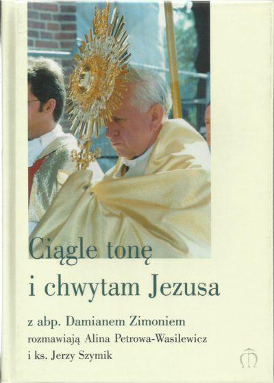 Ciągle tonę i chwytam Jezusa. Z abp. Damianem Zimoniem rozmawiają Alina Petrowa-Wasilewicz i ks. Jerzy Szymik