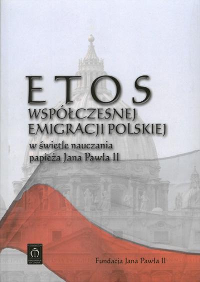 Etos współczesnej emigracji polskiej w świetle nauczania papieża Jana Pawła II