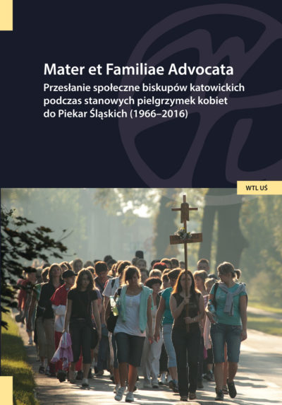 Mater et Familiae Advocata. Przesłanie społeczne biskupów katowickich podczas stanowych pielgrzymek kobiet do Piekar Śląskich (1966-2016)