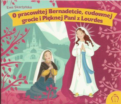 O pracowitej Bernadetcie, cudownej grocie i Pięknej Pani  z Lourdes