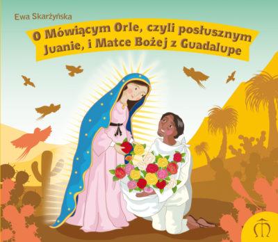 O mówiącym Orle, czyli posłusznym Juanie, i Matce Bożej z Guadalupe