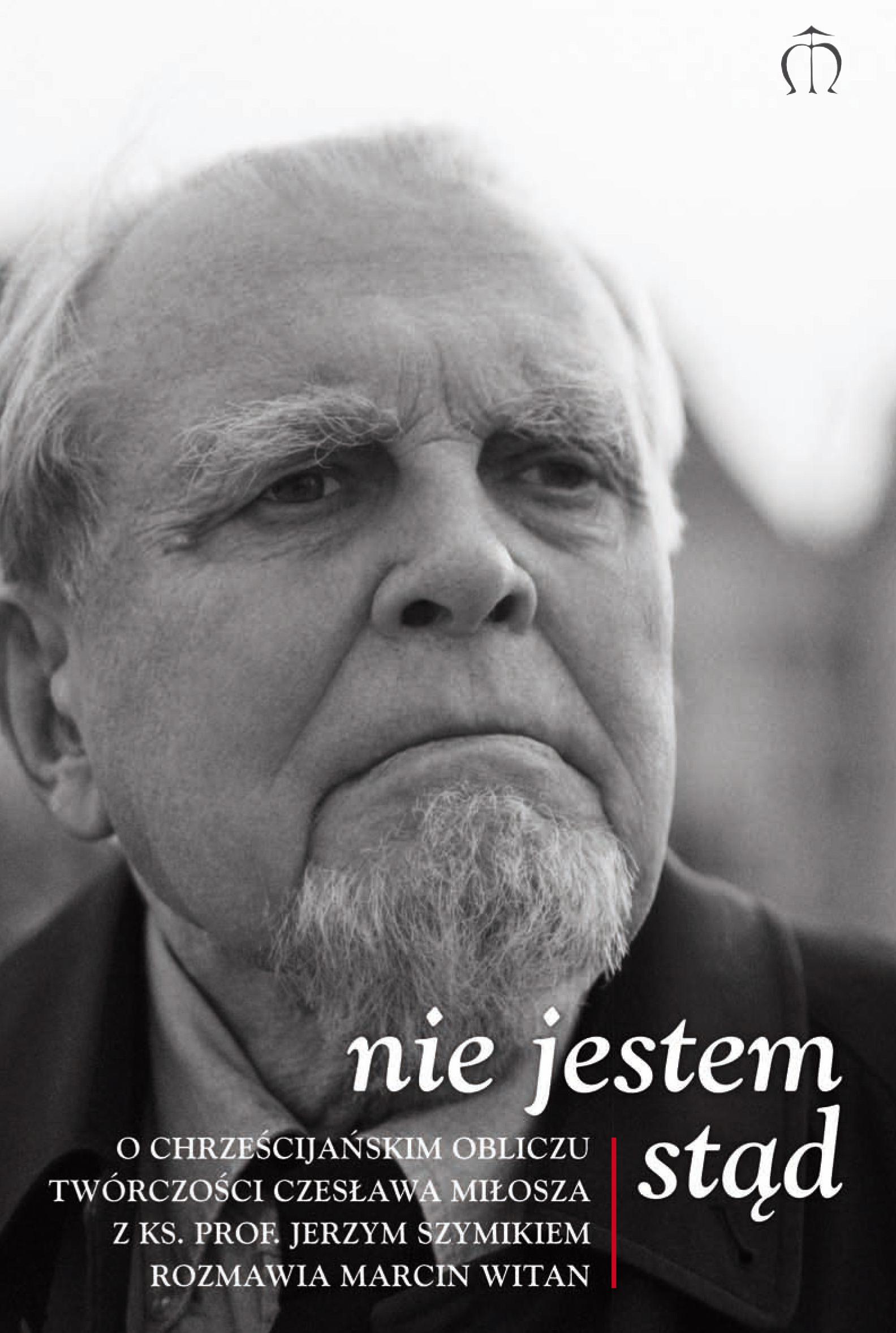 Nie jestem stąd. O chrześcijańskim obliczu twórczości Czesława Miłosza rozmowa z ks. prof. Jerzym Szymikiem