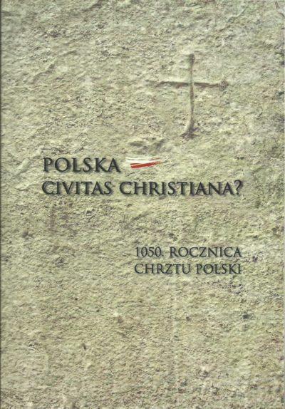 POLSKA CIVITAS CHRISTIANA? 1050. rocznica chrztu Polski