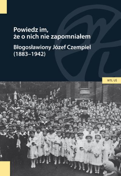 Powiedz im, że o nich nie zapomniałem. Błogosławiony Józef Czempiel (1883-1942)