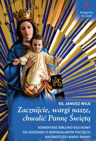 Zacznijcie, wargi nasze, chwalić Pannę Świętą. Komentarz biblijno-duchowy do Godzinek o Niepokalanym Poczęciu Najświętszej Maryi Panny
