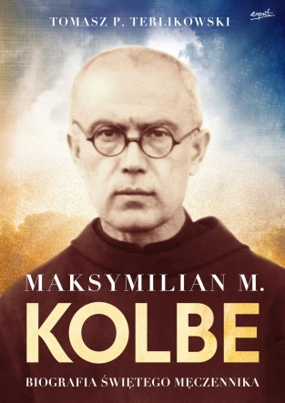 Maksymilian M. Kolbe. Biografia świętego męczennika.