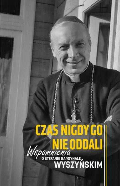 Czas Nigdy Go Nie Oddali. Wspomnienia O Stefanie Kardynale Wyszyńskim