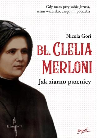 Bł. Clelia Merloni. Jak ziarno pszenicy.