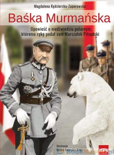 Baśka Murmańska.. Opowieść o niedźwiedziu polarnym, któremu rękę podał sam Marszałek Piłsudski