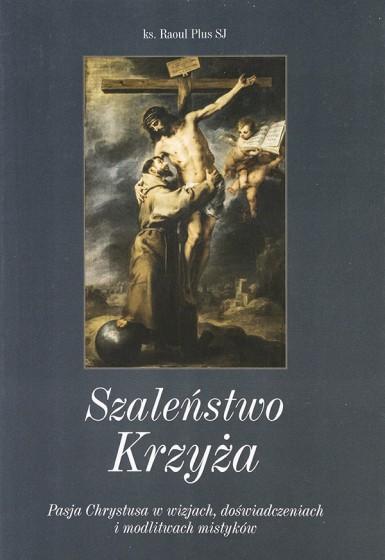 Szaleństwo Krzyża. Męka Chrystusa w wizjach, doświadczeniach i modlitwach mistyków.