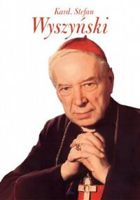 Kardynał Stefan Wyszyński. Człowiek, który poprowadził Kościół i Naród ku wolności