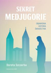 Sekret Medjugorie. Objawienia, historia, świadectwa