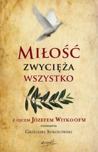 Miłość zwycięża wszystko. Z Ojcem Józefem Witko OFM rozmawia Grzegorz Sokołowski
