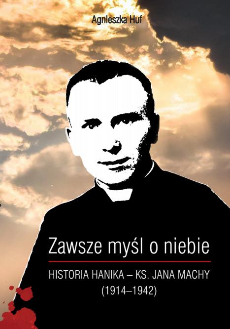 Zawsze myśl o niebie... Historia Hanika - ks. Jana Machy (1914-1942)