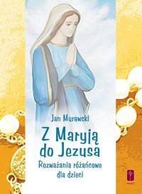Z Maryją do Jezusa. Rozważania różańcowe dla dzieci