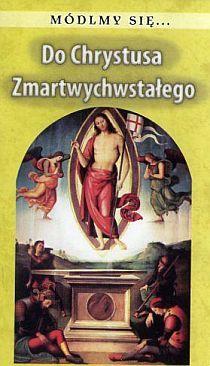 Módlmy się... Do Chrystusa Zmartwychwstałego