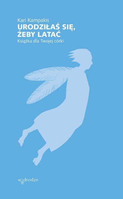 Urodziłaś się, żeby latać. Książka dla Twojej córki.